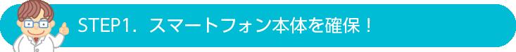 STEP1.  スマートフォン本体を確保!