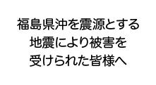 福島県沖を震源とする地震により被害を受けられた皆様へ