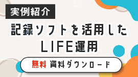 【事例紹介】記録ソフトを活用したLIFE運用